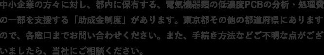 中小企業の方々に対し、都内に保有する、電気機器類の低濃度PCBの分析・処理費の一部を支援する「助成金制度」があります。東京都その他の都道府県にありますので、各窓口までお問い合わせください。また、手続き方法などご不明な点がございましたら、当社にご相談ください。