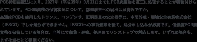 PCB特別措置法により、2027年(平成39年)3月31日までにPCB廃棄物を適正に処理することが義務付けられています。PCB廃棄物の保管状況について、都道府県への届出はお済みですか。高濃度PCBを使用したトランス、コンデンサ、照明器具の安定器等は、日本環境安全事業株式会社(JESCO)でしか処分ができません。JESCOへの事前登録を経て、処分申し込みが必要です。低濃度PCB廃棄物を保管している場合は、当社にて収集・運搬、処理までワンストップで対応します。いずれの場合も、まずは当社にご相談ください。