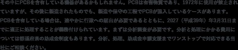 その中にPCBを含有している機器があるかもしれません。PCBは有害物質であり、1972年に使用が禁止されていますが、その後に製造されたものでも、製造や保守の工程でPCBが混入しているケースがあります。PCBを含有している場合は、速やかに行政への届出が必要であるとともに、2027(平成39年)年3月31日までに適正に処理することが義務付けられています。まずは分析調査が必要です。分析と処理にかかる費用については都道府県の助成金制度もあります(申請期限:2016年3月31日まで)。分析、処理、助成金申請支援までワンストップで対応できる当社にご相談ください。